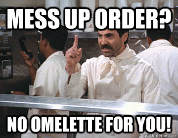 Mess up order? No Omelette for you!  NO SOUP FOR YOU