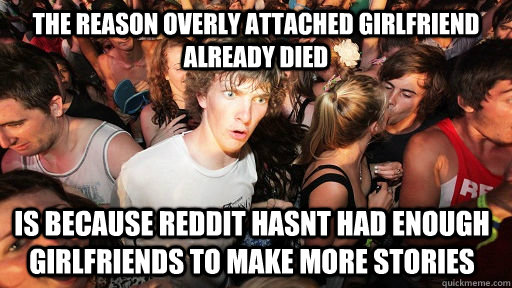 The reason overly attached girlfriend already died is because reddit hasnt had enough girlfriends to make more stories - The reason overly attached girlfriend already died is because reddit hasnt had enough girlfriends to make more stories  Sudden Clarity Clarence
