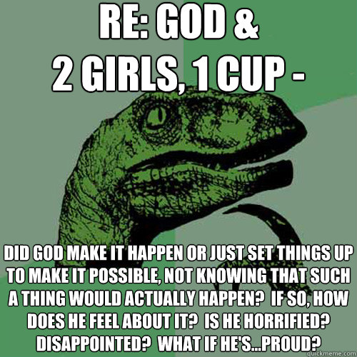 RE: God &  2 girls, 1 cup - did god make it happen or just set things up to make it possible, not knowing that such a thing would actually happen?  If so, how does he feel about it?  Is he horrified? disappointed?  what if he's...proud? - RE: God &  2 girls, 1 cup - did god make it happen or just set things up to make it possible, not knowing that such a thing would actually happen?  If so, how does he feel about it?  Is he horrified? disappointed?  what if he's...proud?  Philosoraptor