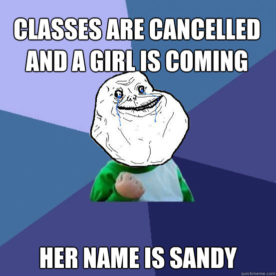Classes are cancelled and a girl is coming over Her name is Sandy - Classes are cancelled and a girl is coming over Her name is Sandy  Forever Alone Success Kid