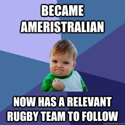 Became ameristralian now has a relevant rugby team to follow - Became ameristralian now has a relevant rugby team to follow  Success Kid