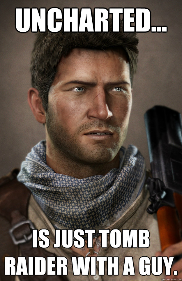 Uncharted... Is just Tomb Raider with a guy. - Uncharted... Is just Tomb Raider with a guy.  Sudden Clarity Nathan Drake