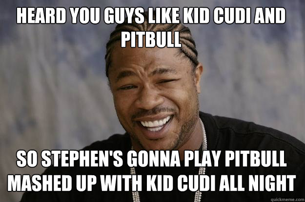 Heard you guys like Kid Cudi and Pitbull So Stephen's gonna play pitbull mashed up with Kid cudi all night - Heard you guys like Kid Cudi and Pitbull So Stephen's gonna play pitbull mashed up with Kid cudi all night  Xzibit meme