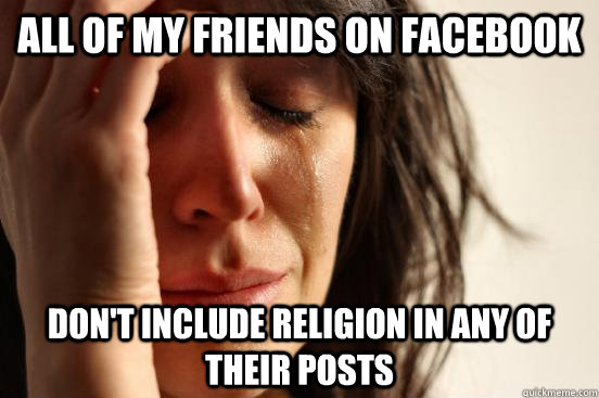 All of my friends on facebook don't include religion in any of their posts - All of my friends on facebook don't include religion in any of their posts  First World Problems