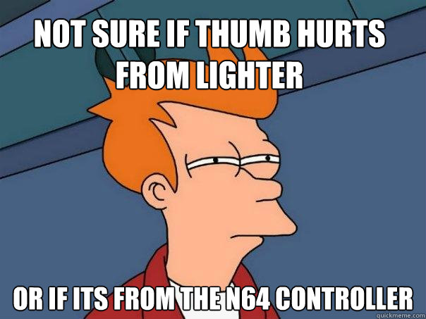 not sure if thumb hurts from lighter or if its from the n64 controller - not sure if thumb hurts from lighter or if its from the n64 controller  Futurama Fry