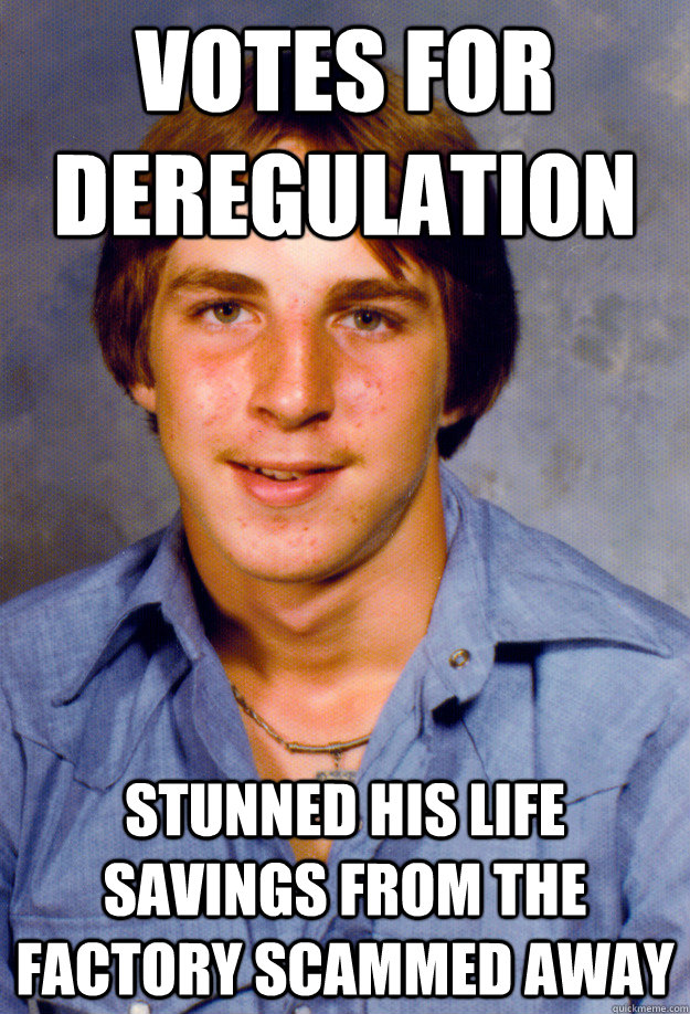 Votes for deregulation Stunned his life savings from the factory scammed away  Old Economy Steven