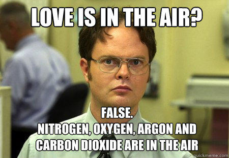 love is in the air? false. Nitrogen, Oxygen, Argon and Carbon Dioxide are in the air - love is in the air? false. Nitrogen, Oxygen, Argon and Carbon Dioxide are in the air  Schrute