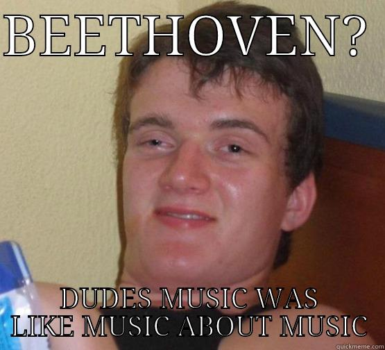 BEETHOVEN music high - BEETHOVEN?  DUDES MUSIC WAS LIKE MUSIC ABOUT MUSIC Stoner Stanley
