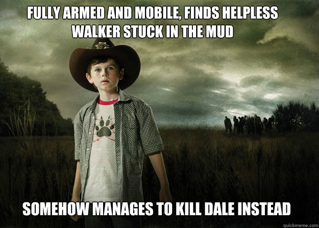 Fully armed and mobile, finds helpless walker stuck in the mud Somehow manages to kill Dale instead - Fully armed and mobile, finds helpless walker stuck in the mud Somehow manages to kill Dale instead  Carl Grimes Walking Dead