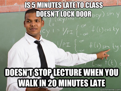 IS 5 MINUTES LATE TO CLASS DOESN'T LOCK DOOR doesn't stop lecture when you walk in 20 minutes late - IS 5 MINUTES LATE TO CLASS DOESN'T LOCK DOOR doesn't stop lecture when you walk in 20 minutes late  Good Guy Teacher