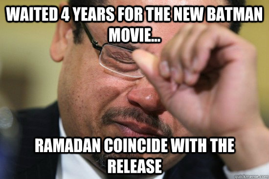 Waited 4 years for the new batman movie... Ramadan coincide with the release - Waited 4 years for the new batman movie... Ramadan coincide with the release  First World Muslim Problems