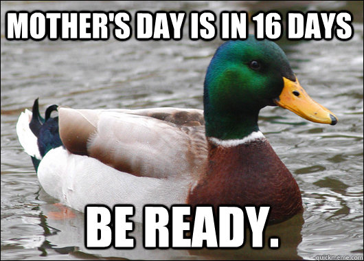 Mother's day is in 16 days Be ready. - Mother's day is in 16 days Be ready.  Actual Advice Mallard