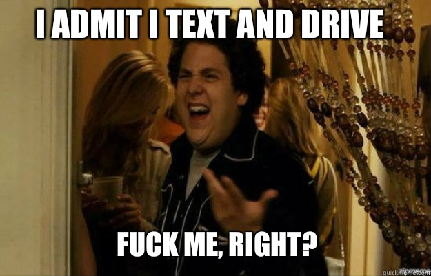 I admit I text and drive FUCK ME, RIGHT? - I admit I text and drive FUCK ME, RIGHT?  fuck me right