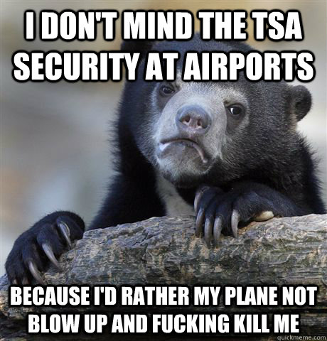 I don't mind the TSA security at airports because I'd rather my plane not blow up and fucking kill me - I don't mind the TSA security at airports because I'd rather my plane not blow up and fucking kill me  Confession Bear