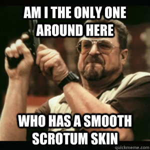 Am i the only one around here who has a smooth scrotum skin - Am i the only one around here who has a smooth scrotum skin  Am I The Only One Round Here