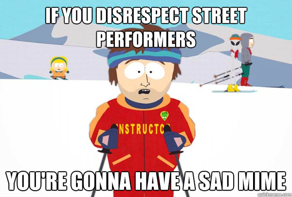 If you disrespect street performers You're gonna have a sad mime - If you disrespect street performers You're gonna have a sad mime  Super Cool Ski Instructor