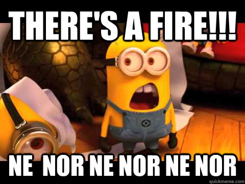 there's a fire!!! ne  nor ne nor ne nor  minion
