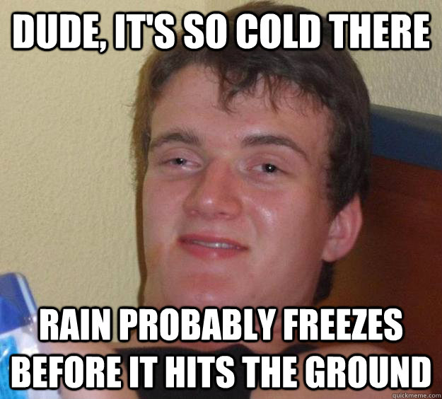 Dude, it's so cold there rain probably freezes before it hits the ground - Dude, it's so cold there rain probably freezes before it hits the ground  10 Guy