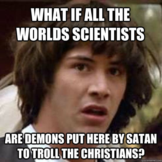 What if all the worlds scientists are demons put here by Satan to troll the Christians?  conspiracy keanu