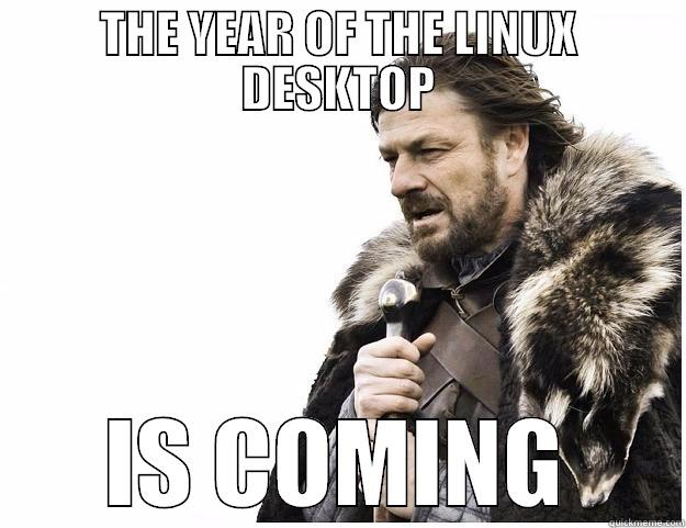 THE YEAR OF THE LINUX DESKTOP IS COMING Imminent Ned