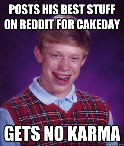 Posts his best stuff on reddit for cakeday gets no karma - Posts his best stuff on reddit for cakeday gets no karma  Bad Luck Brian