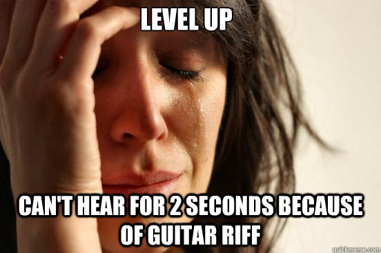 Level up Can't hear for 2 seconds because of guitar riff - Level up Can't hear for 2 seconds because of guitar riff  First World Problems