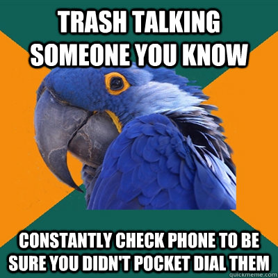 Trash talking someone you know constantly check phone to be sure you didn't pocket dial them - Trash talking someone you know constantly check phone to be sure you didn't pocket dial them  Paranoid Parrot