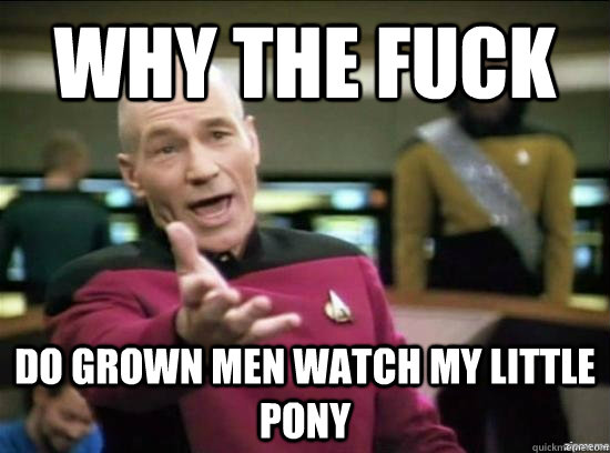 Why the fuck do grown men watch my little pony  - Why the fuck do grown men watch my little pony   Annoyed Picard HD