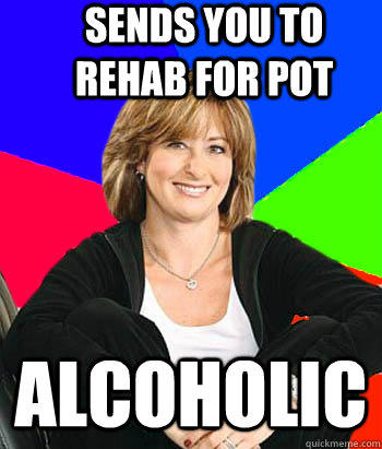Sends you to rehab for pot alcoholic - Sends you to rehab for pot alcoholic  Sheltering Suburban Mom