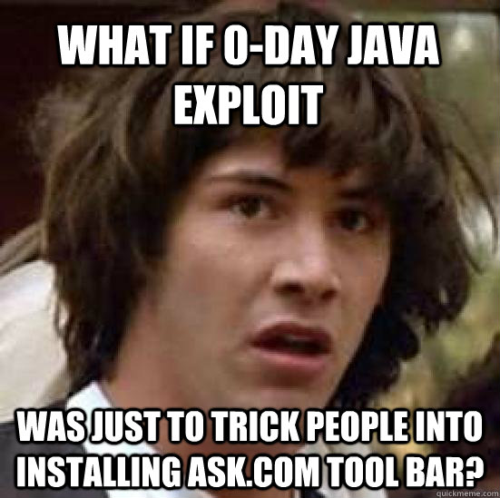What if 0-Day Java Exploit Was just to trick people into installing Ask.Com tool bar? - What if 0-Day Java Exploit Was just to trick people into installing Ask.Com tool bar?  conspiracy keanu