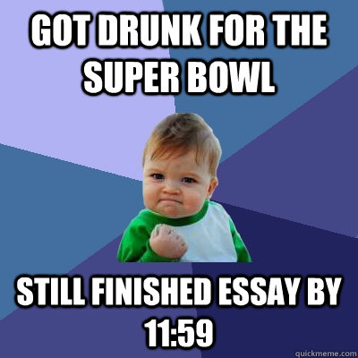 Got drunk for the Super Bowl Still finished essay by 11:59 - Got drunk for the Super Bowl Still finished essay by 11:59  Success Kid