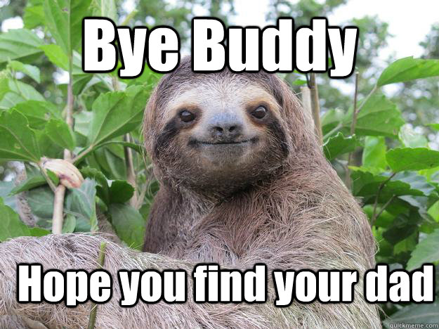 Bye Buddy Hope you find your dad  Stoned Sloth