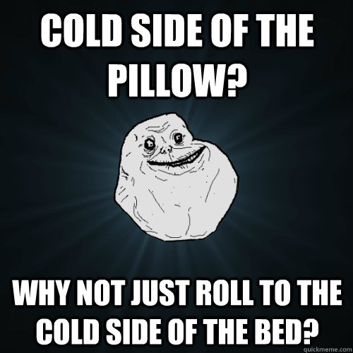 Cold side of the pillow? Why not just roll to the cold side of the bed? - Cold side of the pillow? Why not just roll to the cold side of the bed?  Forever Alone