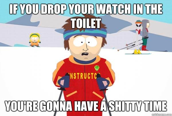 If you drop your watch in the toilet you're gonna have a shitty time - If you drop your watch in the toilet you're gonna have a shitty time  Super Cool Ski Instructor