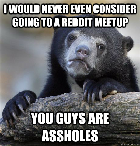 I would never even consider going to a reddit meetup you guys are assholes - I would never even consider going to a reddit meetup you guys are assholes  Confession Bear