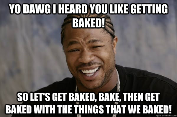 YO DAWG I HEARD you like getting Baked! So let's get baked, bake, then get baked with the things that we baked!