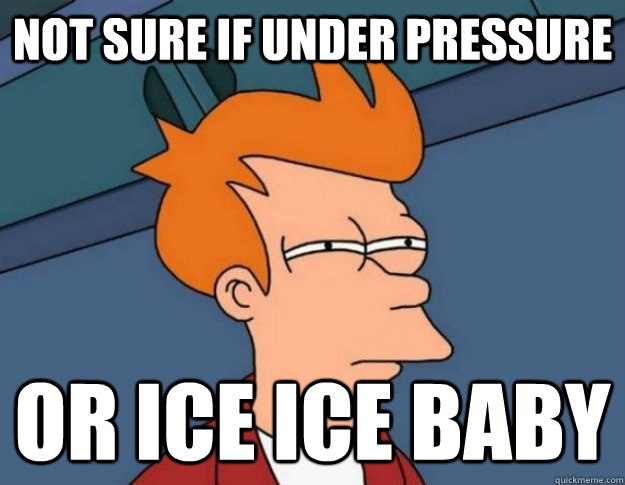 Not sure if under pressure Or ice ice baby - Not sure if under pressure Or ice ice baby  NOT SURE IF IM HUNGRY or JUST BORED