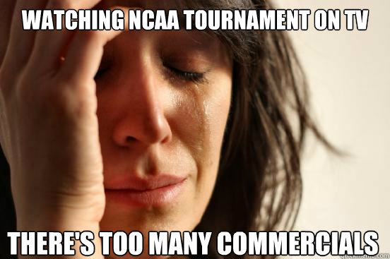 watching ncaa tournament on tv there's too many commercials - watching ncaa tournament on tv there's too many commercials  First World Problems