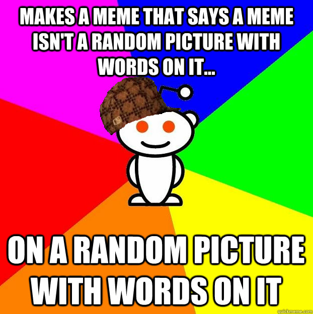 makes a meme that says a meme isn't a random picture with words on it... on a random picture with words on it - makes a meme that says a meme isn't a random picture with words on it... on a random picture with words on it  Scumbag Redditor