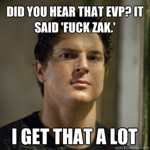 did you hear that EVP? it said 'fuck zak.' i get that a lot