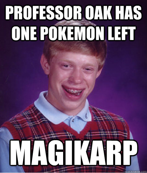 Professor Oak has one pokemon left Magikarp  Bad Luck Brian