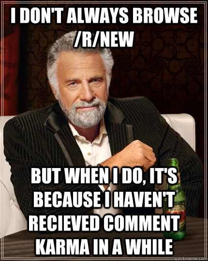 I don't always browse /r/new but when I do, it's because i haven't recieved comment karma in a while - I don't always browse /r/new but when I do, it's because i haven't recieved comment karma in a while  The Most Interesting Man In The World