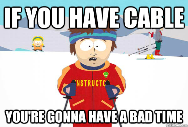 If you have cable You're gonna have a bad time - If you have cable You're gonna have a bad time  Super Cool Ski Instructor