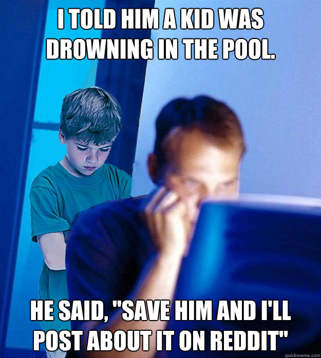 I told him a kid was drowning in the pool. HE SAID,