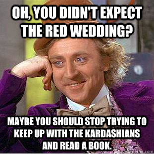Oh, you didn't expect the red wedding? Maybe you should stop trying to keep up with the kardashians and read a book. - Oh, you didn't expect the red wedding? Maybe you should stop trying to keep up with the kardashians and read a book.  Condescending Wonka