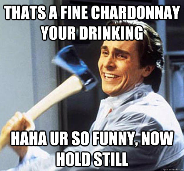 Thats a fine Chardonnay your drinking haha ur so funny, now hold still