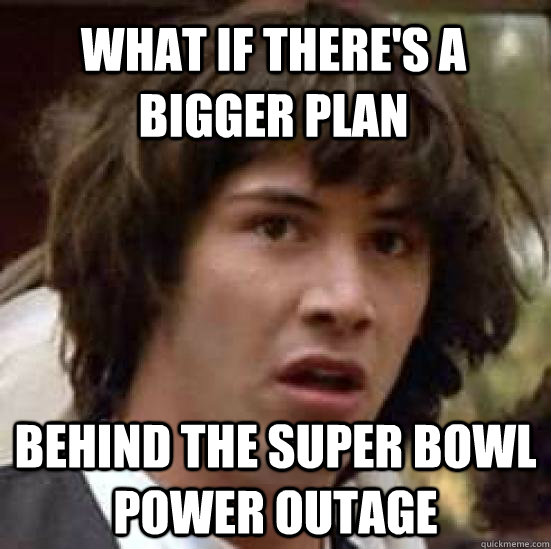 What if there's a bigger plan behind the super bowl power outage - What if there's a bigger plan behind the super bowl power outage  conspiracy keanu