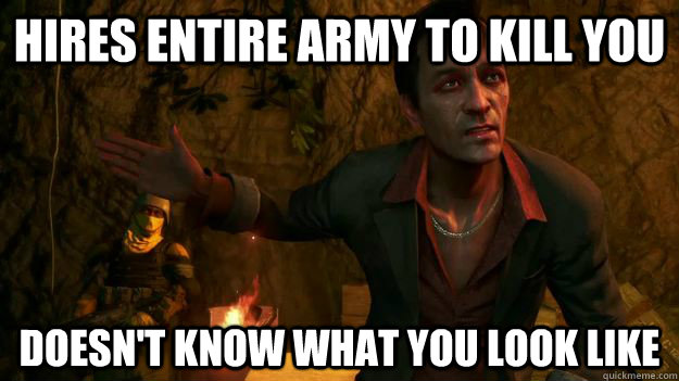 Hires Entire army to kill you Doesn't know what you look like - Hires Entire army to kill you Doesn't know what you look like  Far Cry 3 Logic