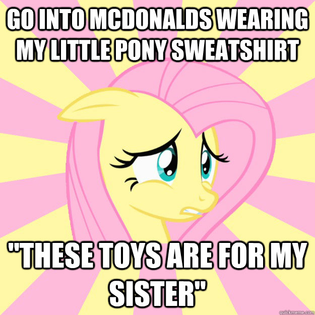 Go into McDonalds wearing My Little Pony sweatshirt