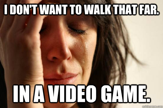I don't want to walk that far. In a video game.  - I don't want to walk that far. In a video game.   First World Problems